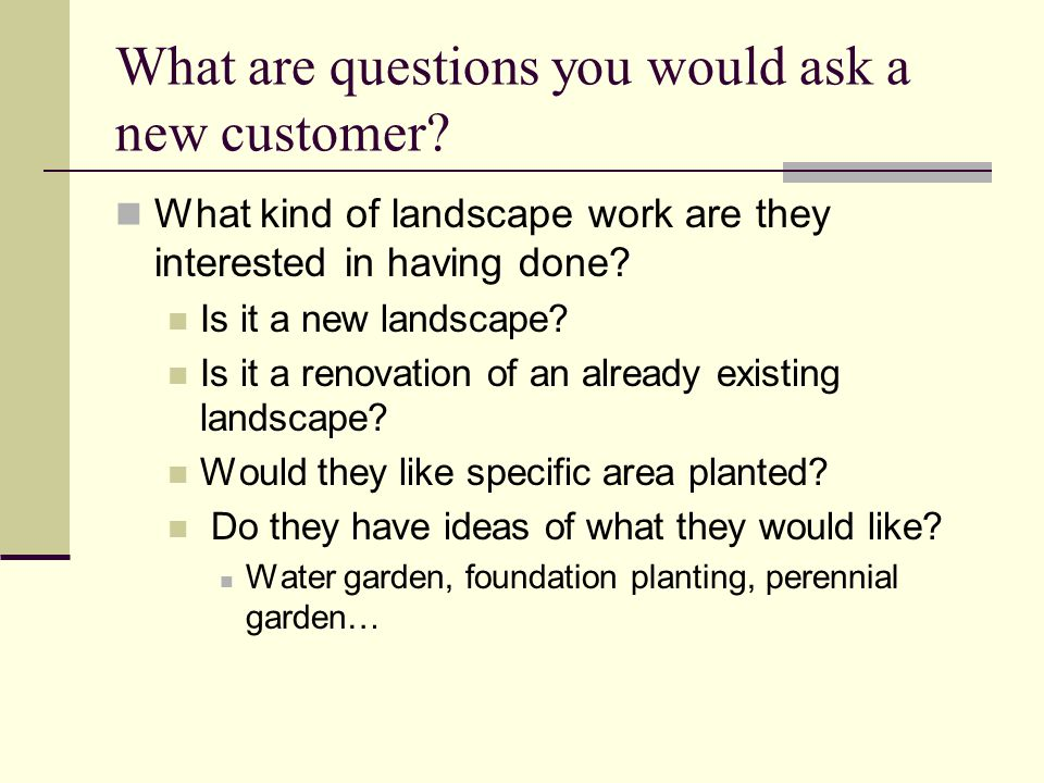 What are questions you would ask a new customer? What kind of landscape work are they interested in having done? Is it a new landscape? Is it a renova