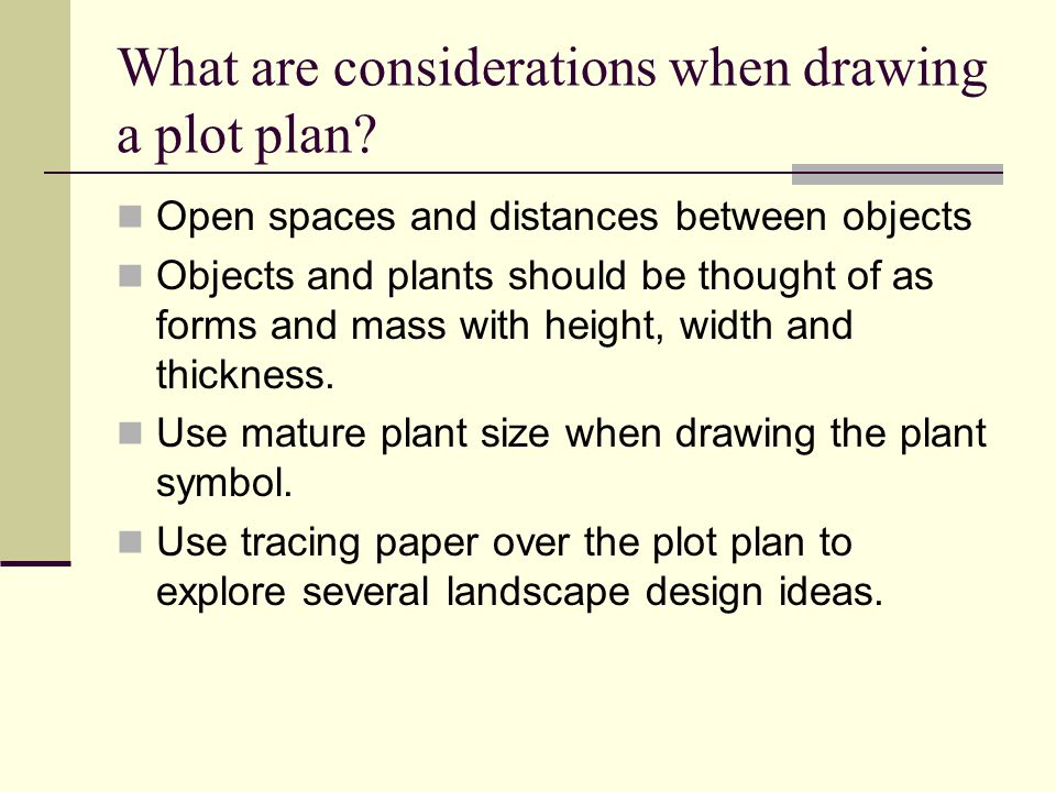 What are considerations when drawing a plot plan? Open spaces and distances between objects Objects and plants should be thought of as forms and mass