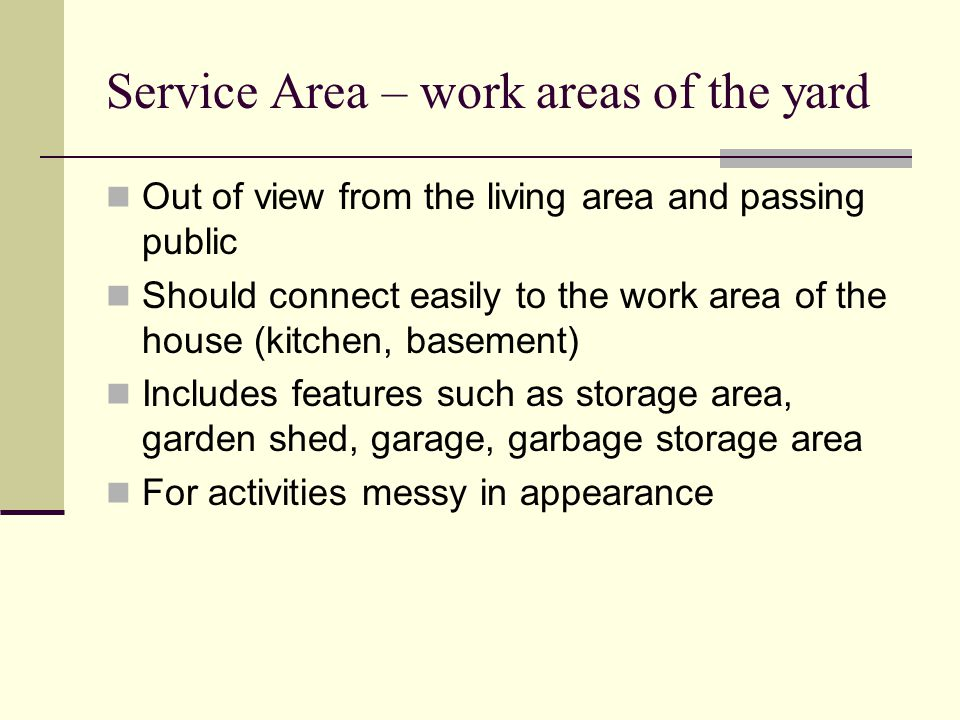 Service Area – work areas of the yard Out of view from the living area and passing public Should connect easily to the work area of the house (kitchen