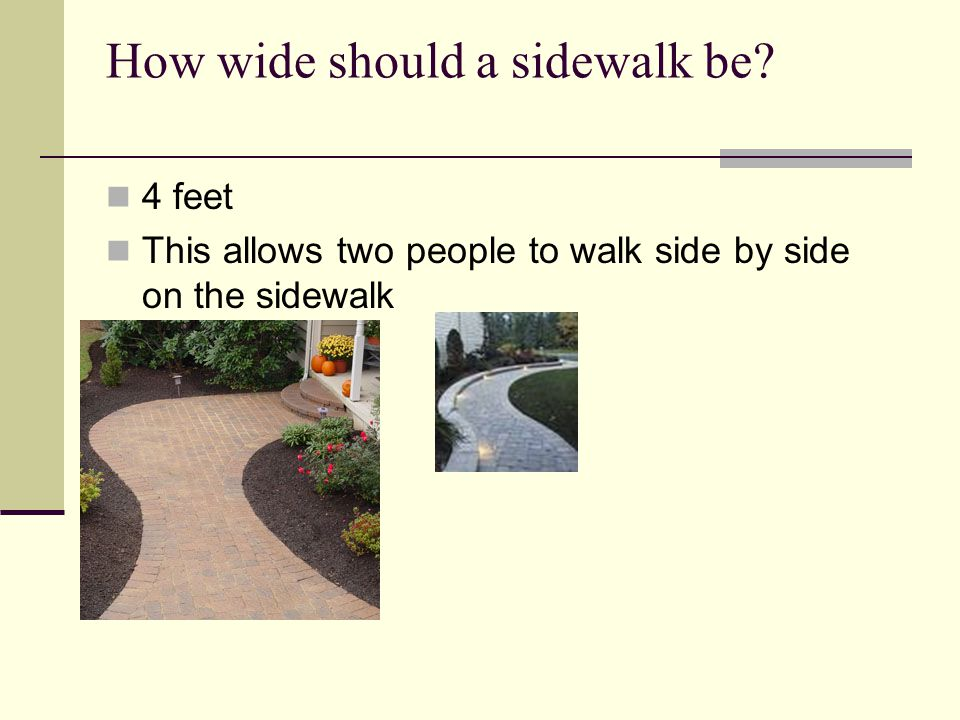 How wide should a sidewalk be? 4 feet This allows two people to walk side by side on the sidewalk