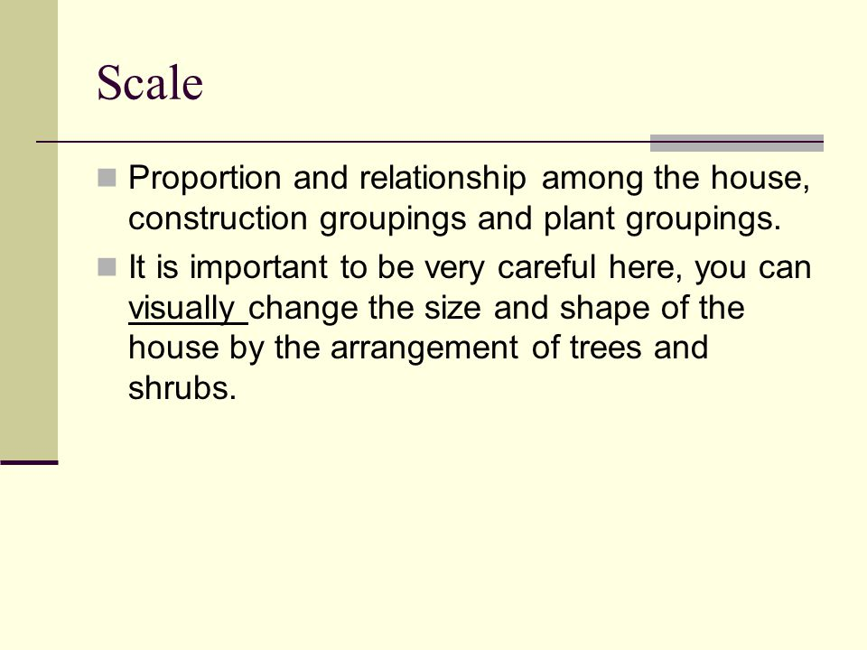 Scale Proportion and relationship among the house, construction groupings and plant groupings. It is important to be very careful here, you can visual