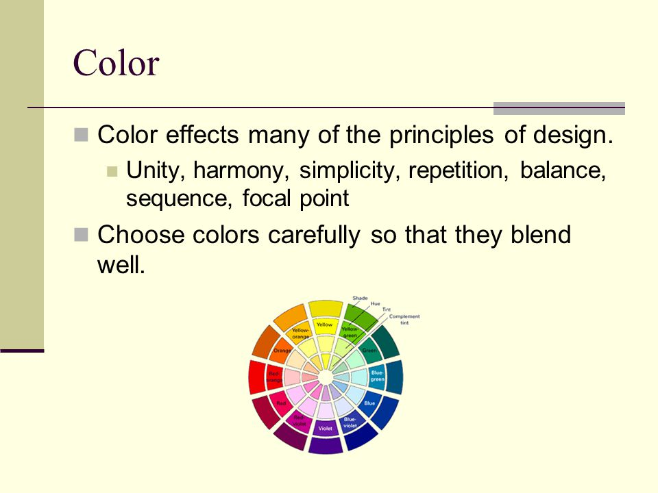 Color Color effects many of the principles of design. Unity, harmony, simplicity, repetition, balance, sequence, focal point Choose colors carefully s