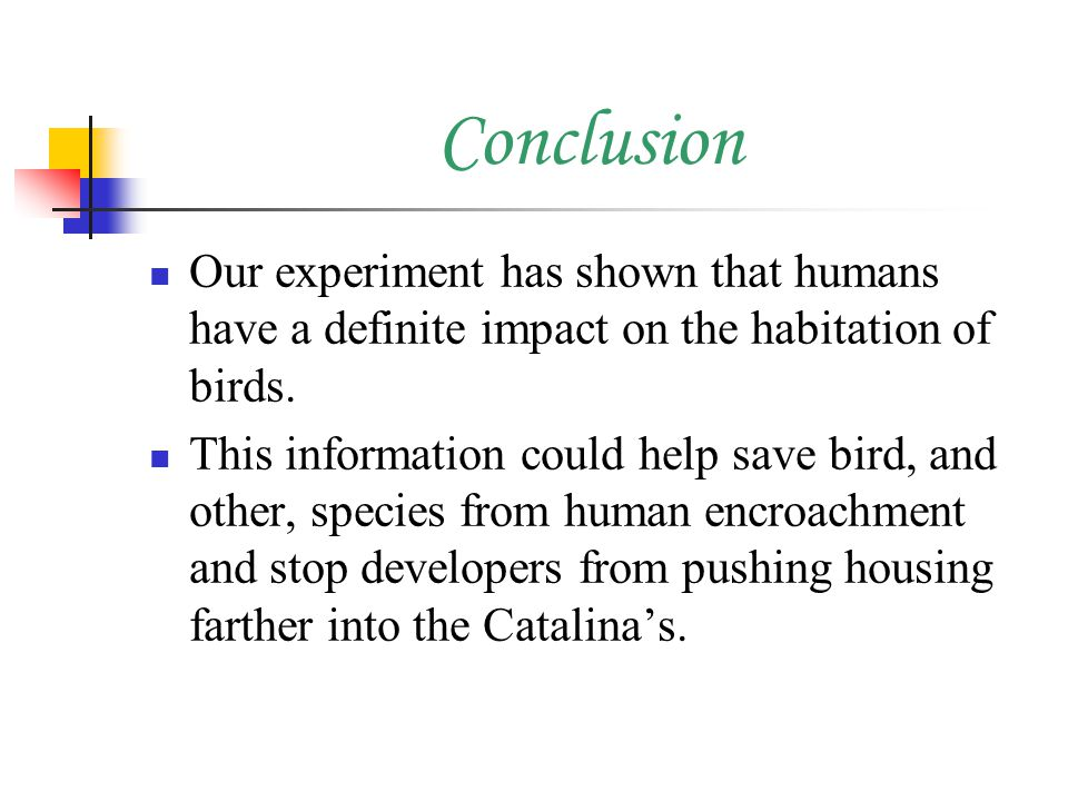 Conclusion Our experiment has shown that humans have a definite impact on the habitation of birds.