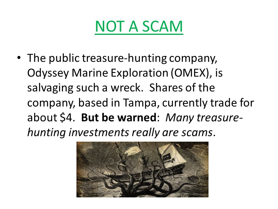 NOT A SCAM The public treasure-hunting company, Odyssey Marine Exploration (OMEX), is salvaging such a wreck.