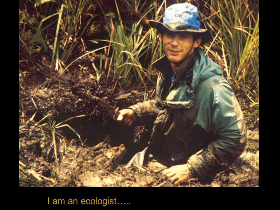 I am an ecologist…..
