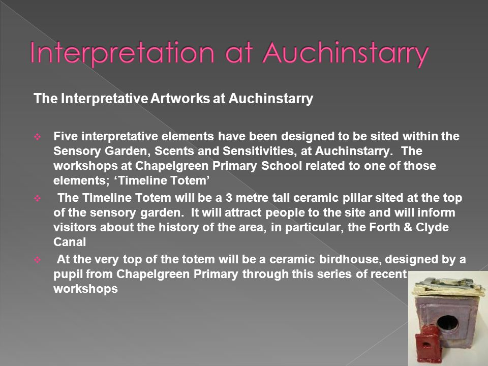 The Interpretative Artworks at Auchinstarry  Five interpretative elements have been designed to be sited within the Sensory Garden, Scents and Sensitivities, at Auchinstarry.