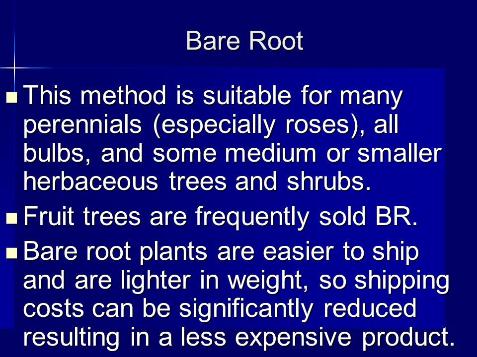Bare Root This method is suitable for many perennials (especially roses), all bulbs, and some medium or smaller herbaceous trees and shrubs.