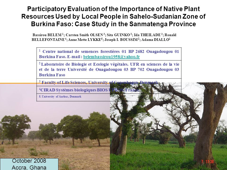 1 Participatory Evaluation of the Importance of Native Plant Resources Used by Local People in Sahelo-Sudanian Zone of Burkina Faso: Case Study in the Sanmatenga Province Bassirou BELEM 1 ; Carsten Smith OLSEN 3 ; Sita GUINKO 2 ; Ida THEILADE 3 ; Ronald BELLEFONTAINE 4 ; Anne Mette LYKKE 5 ; Joseph I.