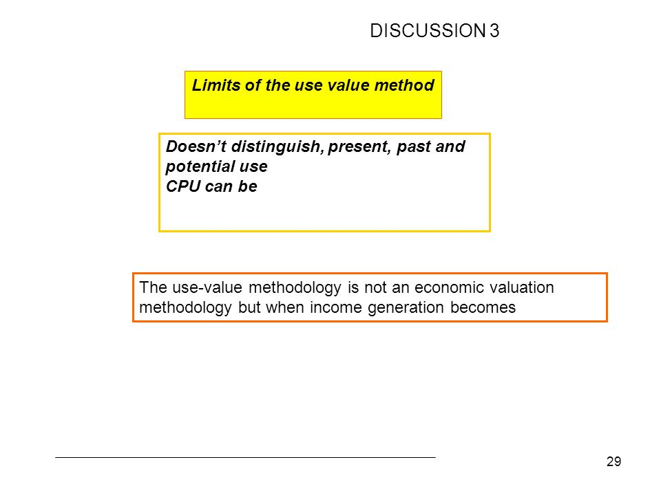 29 The use-value methodology is not an economic valuation methodology but when income generation becomes Doesn't distinguish, present, past and potential use CPU can be Limits of the use value method DISCUSSION 3