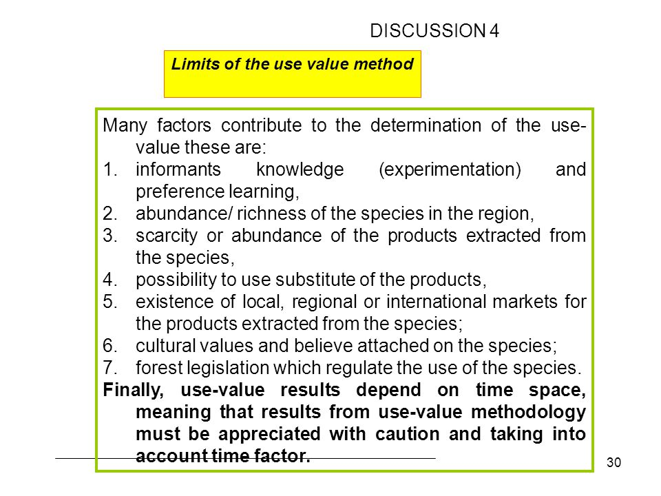 30 Many factors contribute to the determination of the use- value these are: 1.informants knowledge (experimentation) and preference learning, 2.abundance/ richness of the species in the region, 3.scarcity or abundance of the products extracted from the species, 4.possibility to use substitute of the products, 5.existence of local, regional or international markets for the products extracted from the species; 6.cultural values and believe attached on the species; 7.forest legislation which regulate the use of the species.