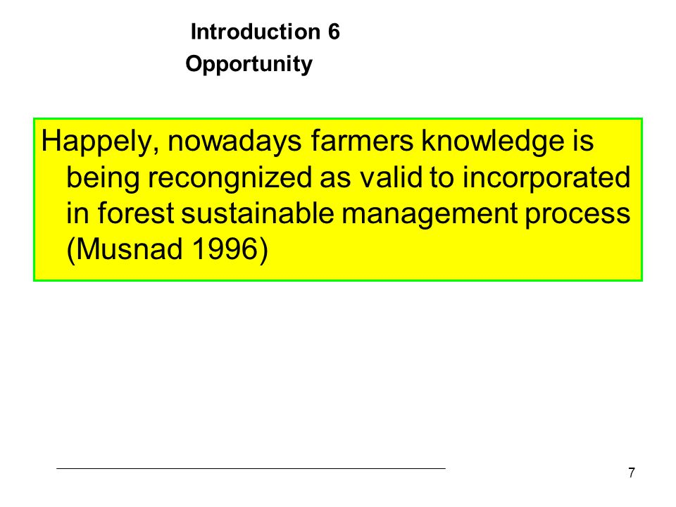 7 Happely, nowadays farmers knowledge is being recongnized as valid to incorporated in forest sustainable management process (Musnad 1996) Opportunity Introduction 6