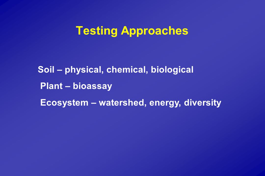 Testing Approaches Soil – physical, chemical, biological Plant – bioassay Ecosystem – watershed, energy, diversity