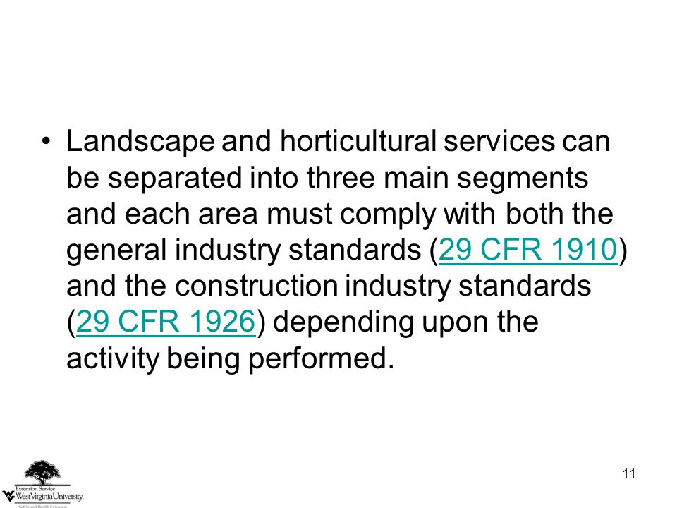 11 Landscape and horticultural services can be separated into three main segments and each area must comply with both the general industry standards (29 CFR 1910) and the construction industry standards (29 CFR 1926) depending upon the activity being performed.29 CFR 191029 CFR 1926