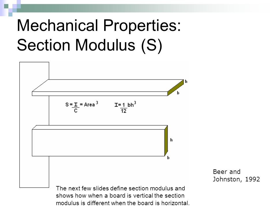 Mechanical Properties: Section Modulus (S) Beer and Johnston, 1992 The next few slides define section modulus and shows how when a board is vertical the section modulus is different when the board is horizontal.