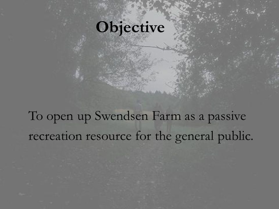 Objective To open up Swendsen Farm as a passive recreation resource for the general public.