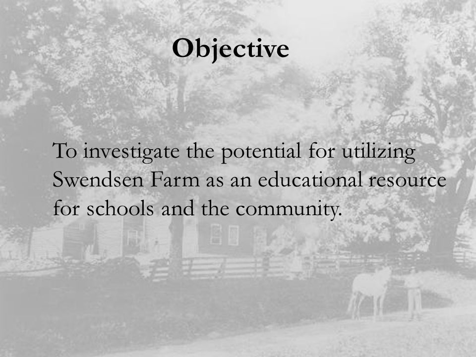 Objective To investigate the potential for utilizing Swendsen Farm as an educational resource for schools and the community.