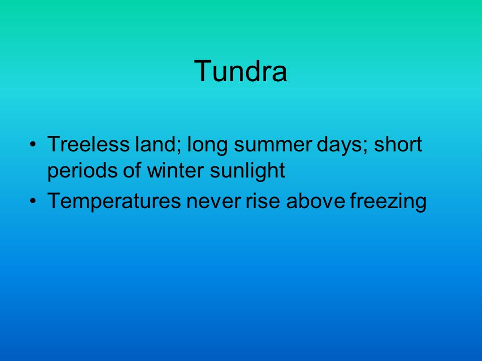 Tundra Treeless land; long summer days; short periods of winter sunlight Temperatures never rise above freezing