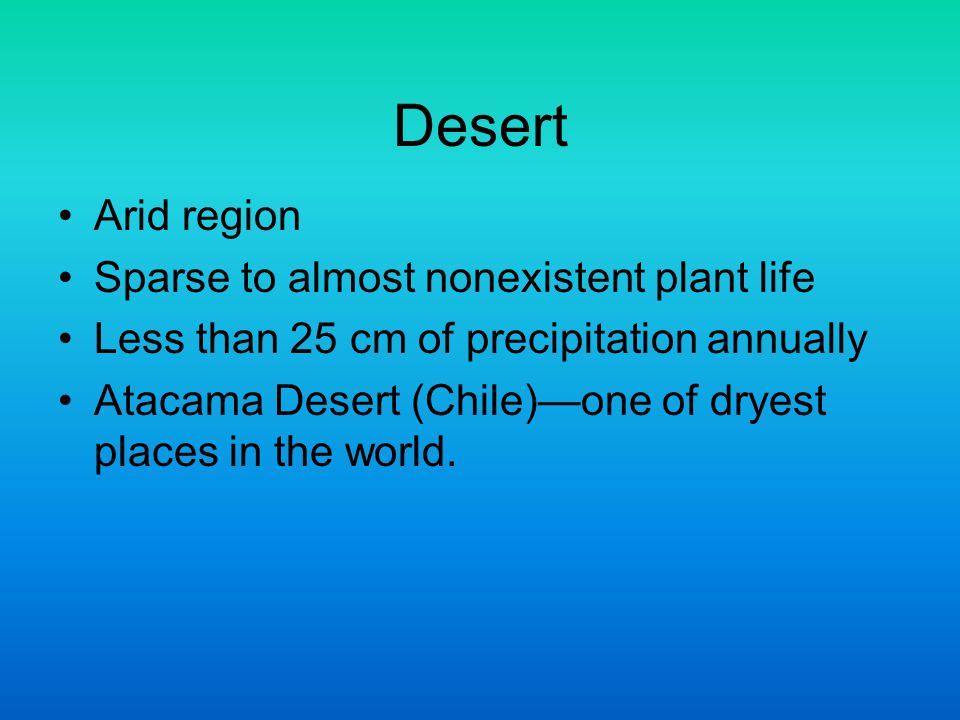 Desert Arid region Sparse to almost nonexistent plant life Less than 25 cm of precipitation annually Atacama Desert (Chile)—one of dryest places in th