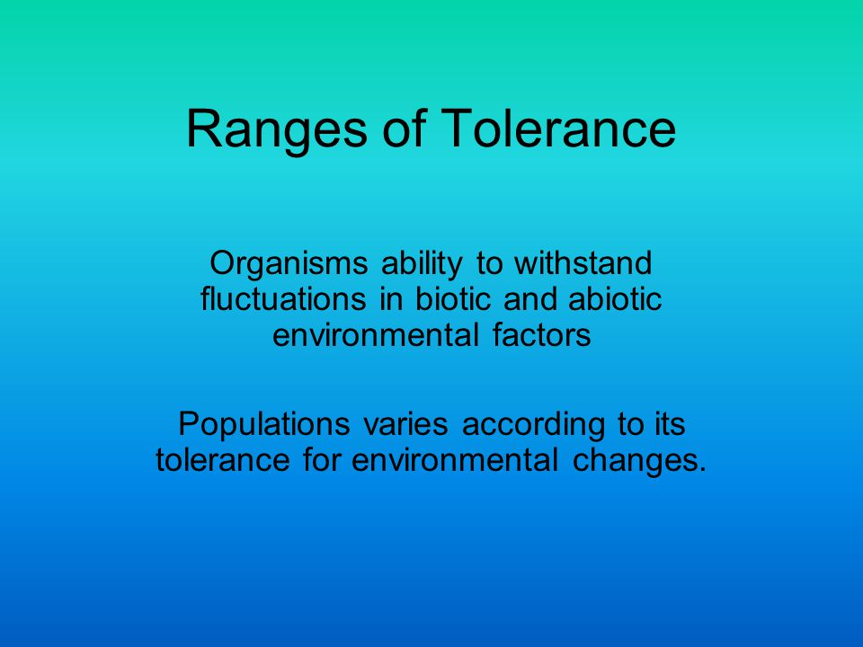 Ranges of Tolerance Organisms ability to withstand fluctuations in biotic and abiotic environmental factors Populations varies according to its tolera