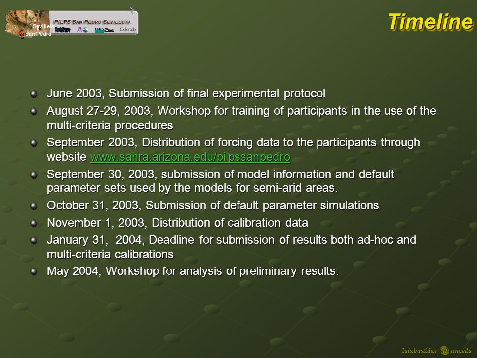 luis.bastidasusu.edu Sevilleta San Pedro TimelineTimeline June 2003, Submission of final experimental protocol August 27-29, 2003, Workshop for training of participants in the use of the multi-criteria procedures September 2003, Distribution of forcing data to the participants through website www.sahra.arizona.edu/pilpssanpedro www.sahra.arizona.edu/pilpssanpedro September 30, 2003, submission of model information and default parameter sets used by the models for semi-arid areas.