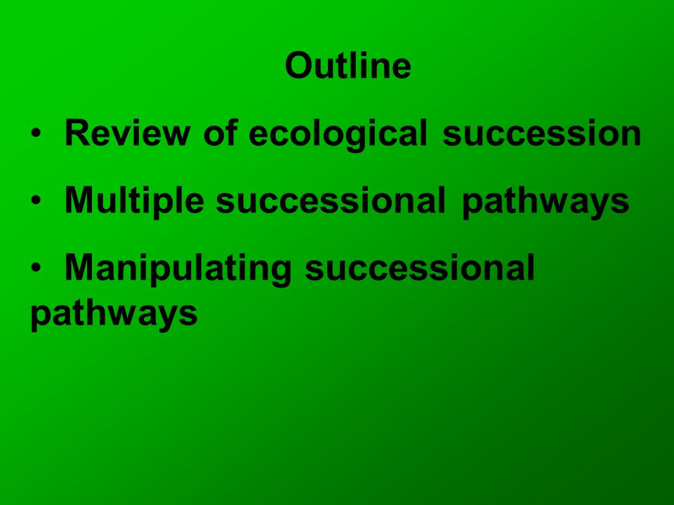 Outline Review of ecological succession Multiple successional pathways Manipulating successional pathways