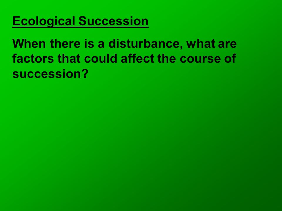 Ecological Succession When there is a disturbance, what are factors that could affect the course of succession