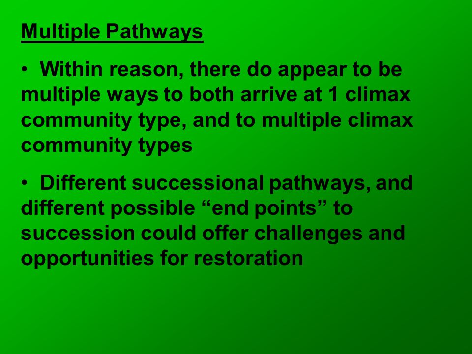 Multiple Pathways Within reason, there do appear to be multiple ways to both arrive at 1 climax community type, and to multiple climax community types Different successional pathways, and different possible end points to succession could offer challenges and opportunities for restoration