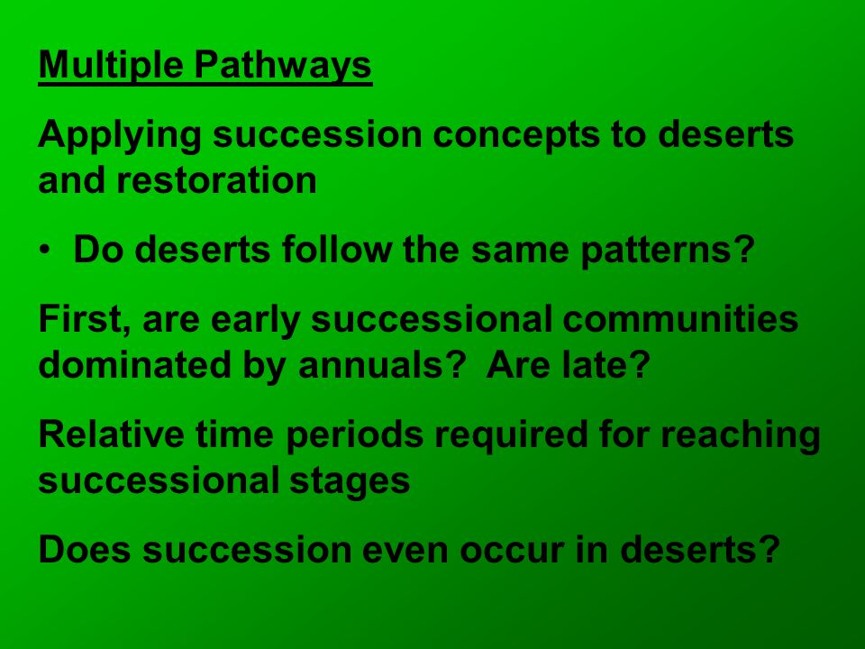 Multiple Pathways Applying succession concepts to deserts and restoration Do deserts follow the same patterns.