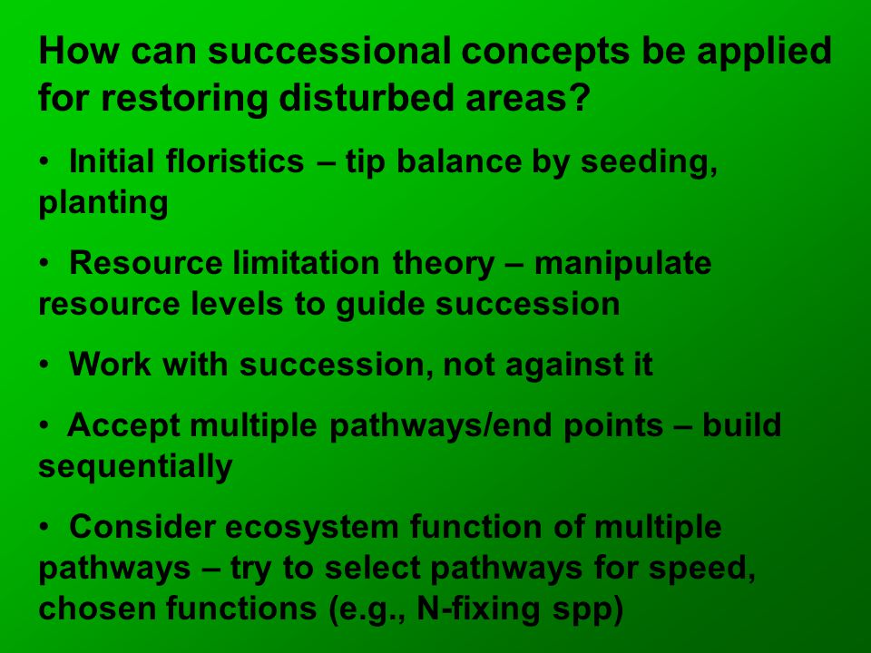 How can successional concepts be applied for restoring disturbed areas? Initial floristics – tip balance by seeding, planting Resource limitation theo