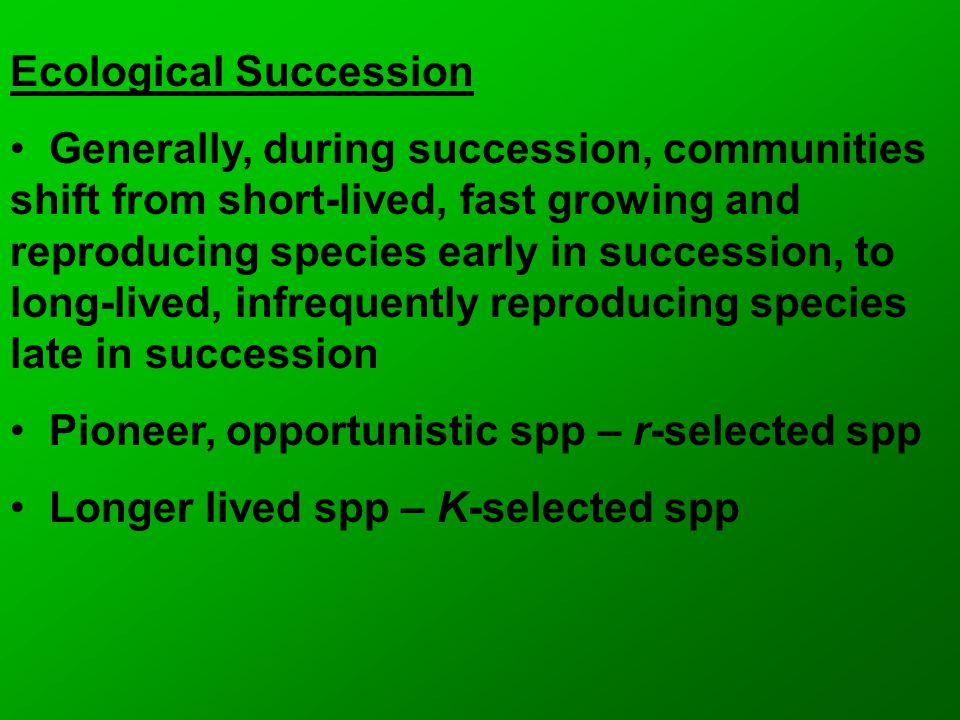 Ecological Succession Generally, during succession, communities shift from short-lived, fast growing and reproducing species early in succession, to l