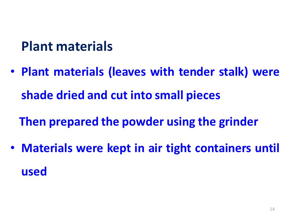 Plant materials Plant materials (leaves with tender stalk) were shade dried and cut into small pieces Then prepared the powder using the grinder Materials were kept in air tight containers until used 14