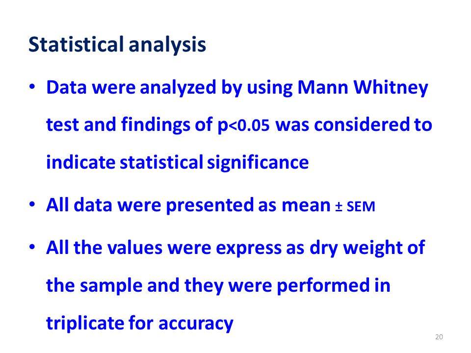 Statistical analysis Data were analyzed by using Mann Whitney test and findings of p <0.05 was considered to indicate statistical significance All data were presented as mean ± SEM All the values were express as dry weight of the sample and they were performed in triplicate for accuracy 20