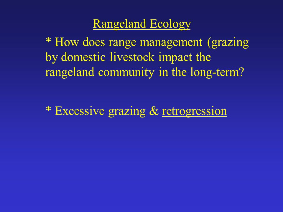 Rangeland Ecology * How does range management (grazing by domestic livestock impact the rangeland community in the long-term.