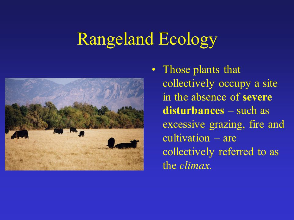 Rangeland Ecology Those plants that collectively occupy a site in the absence of severe disturbances – such as excessive grazing, fire and cultivation – are collectively referred to as the climax.