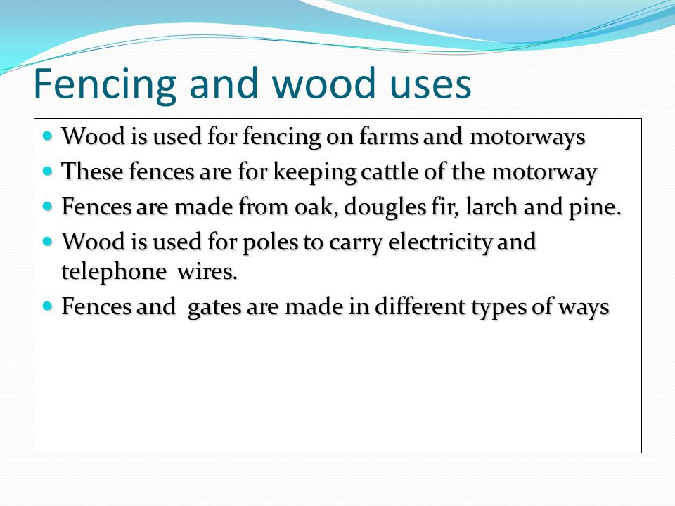 Fencing and wood uses Wood is used for fencing on farms and motorways Wood is used for fencing on farms and motorways These fences are for keeping cat