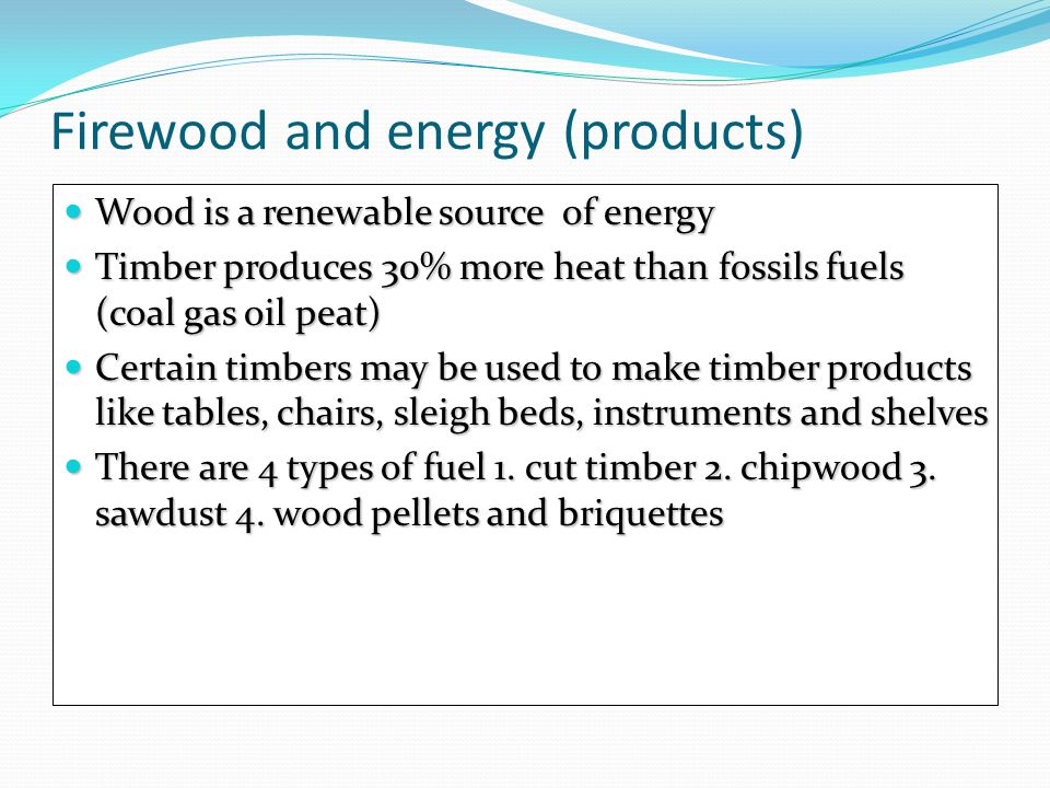 Firewood and energy (products) Wood is a renewable source of energy Wood is a renewable source of energy Timber produces 30% more heat than fossils fu