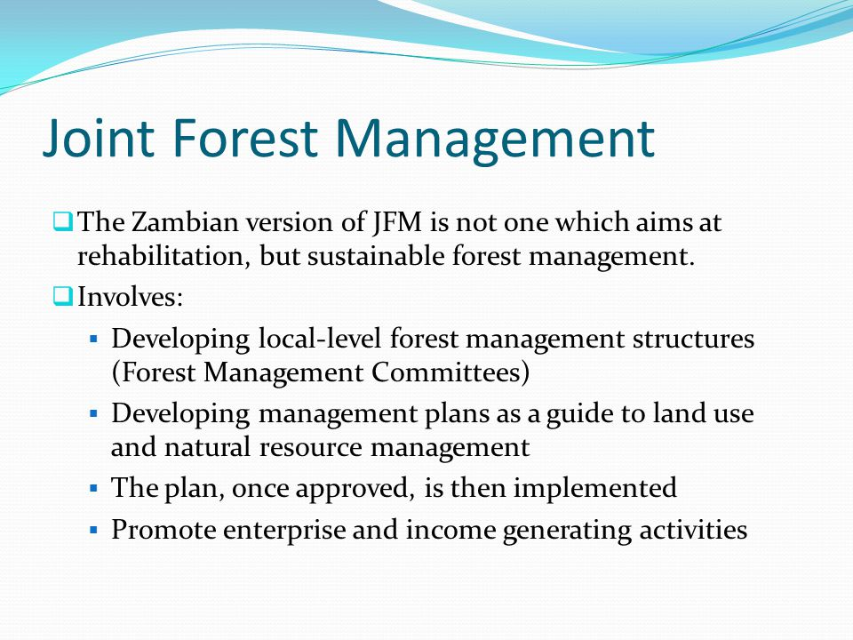 Joint Forest Management  The Zambian version of JFM is not one which aims at rehabilitation, but sustainable forest management.  Involves:  Develop