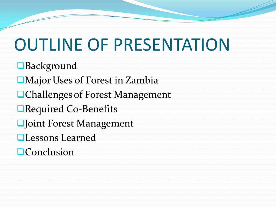 OUTLINE OF PRESENTATION  Background  Major Uses of Forest in Zambia  Challenges of Forest Management  Required Co-Benefits  Joint Forest Manageme