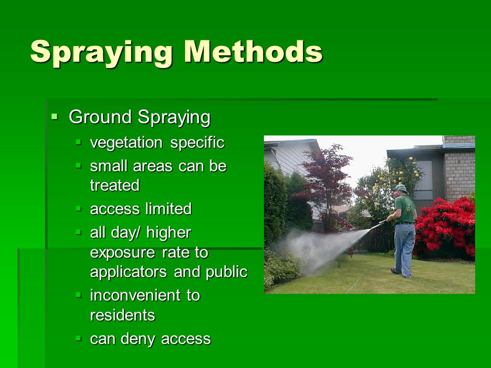 Spraying Methods  Ground Spraying  vegetation specific  small areas can be treated  access limited  all day/ higher exposure rate to applicators and public  inconvenient to residents  can deny access