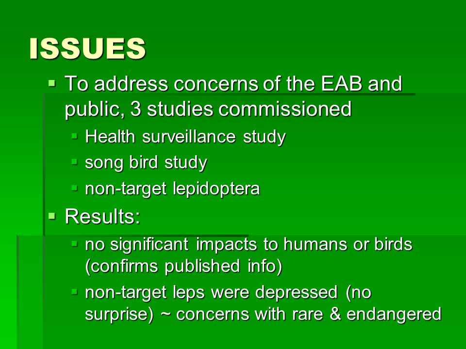ISSUES  To address concerns of the EAB and public, 3 studies commissioned  Health surveillance study  song bird study  non-target lepidoptera  Results:  no significant impacts to humans or birds (confirms published info)  non-target leps were depressed (no surprise) ~ concerns with rare & endangered