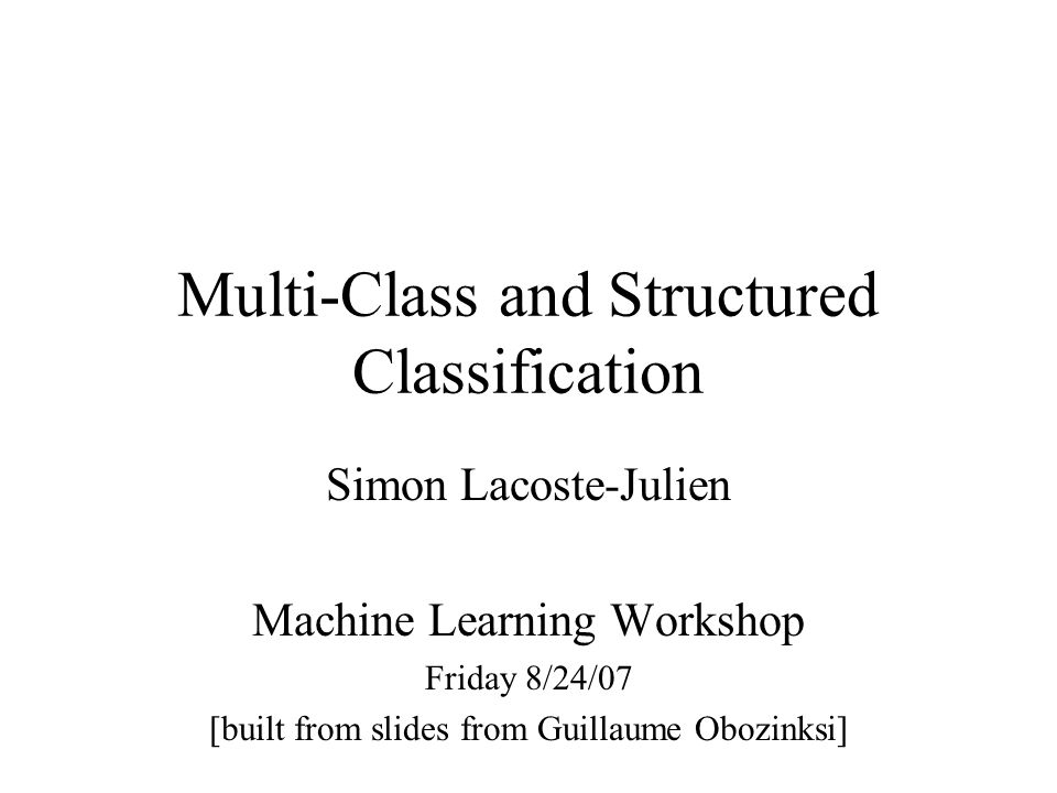 Multi-Class and Structured Classification Simon Lacoste-Julien Machine Learning Workshop Friday 8/24/07 [built from slides from Guillaume Obozinksi]
