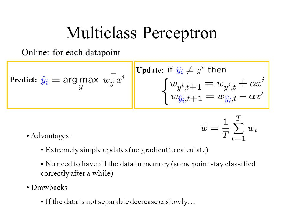 Multiclass Perceptron Online: for each datapoint Predict: Update: Advantages : Extremely simple updates (no gradient to calculate) No need to have all