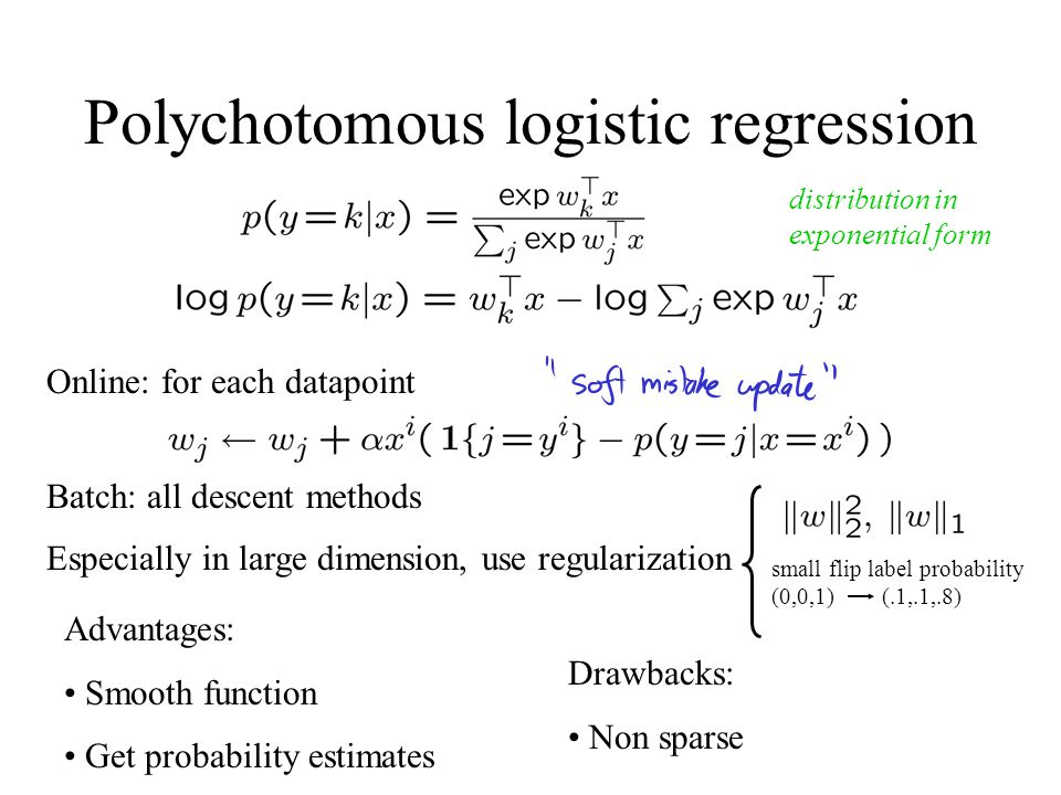 Polychotomous logistic regression Online: for each datapoint Batch: all descent methods Advantages: Smooth function Get probability estimates Drawback