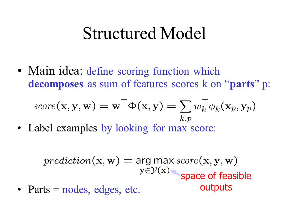 """Structured Model Main idea: define scoring function which decomposes as sum of features scores k on """"parts"""" p: Label examples by looking for max score"""
