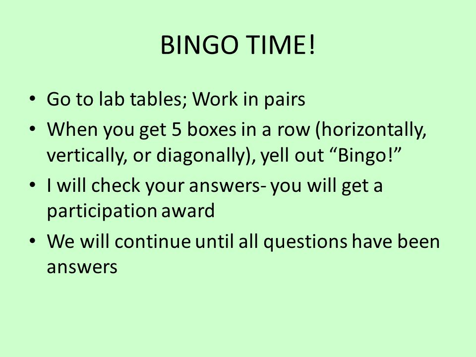 "BINGO TIME! Go to lab tables; Work in pairs When you get 5 boxes in a row (horizontally, vertically, or diagonally), yell out ""Bingo!"" I will check yo"