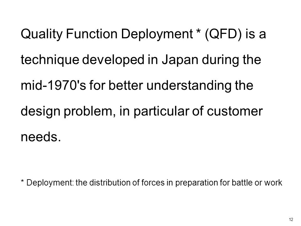 12 Quality Function Deployment * (QFD) is a technique developed in Japan during the mid-1970 s for better understanding the design problem, in particular of customer needs.