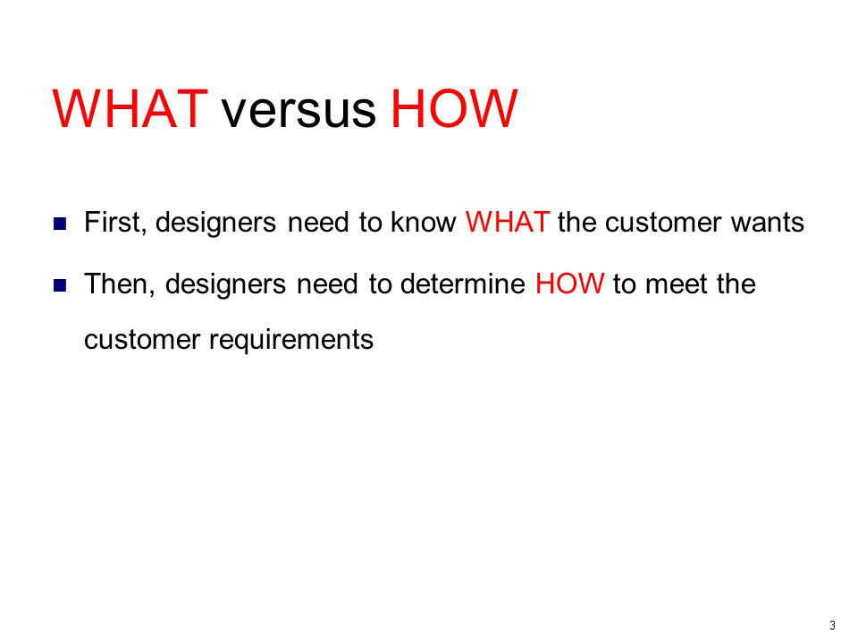 3 WHAT versus HOW First, designers need to know WHAT the customer wants Then, designers need to determine HOW to meet the customer requirements