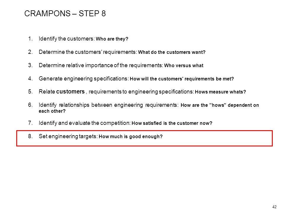 42 CRAMPONS – STEP 8 1.Identify the customers: Who are they? 2.Determine the customers' requirements: What do the customers want? 3.Determine relative