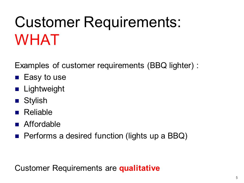 5 Customer Requirements: WHAT Examples of customer requirements (BBQ lighter) : Easy to use Lightweight Stylish Reliable Affordable Performs a desired function (lights up a BBQ) Customer Requirements are qualitative