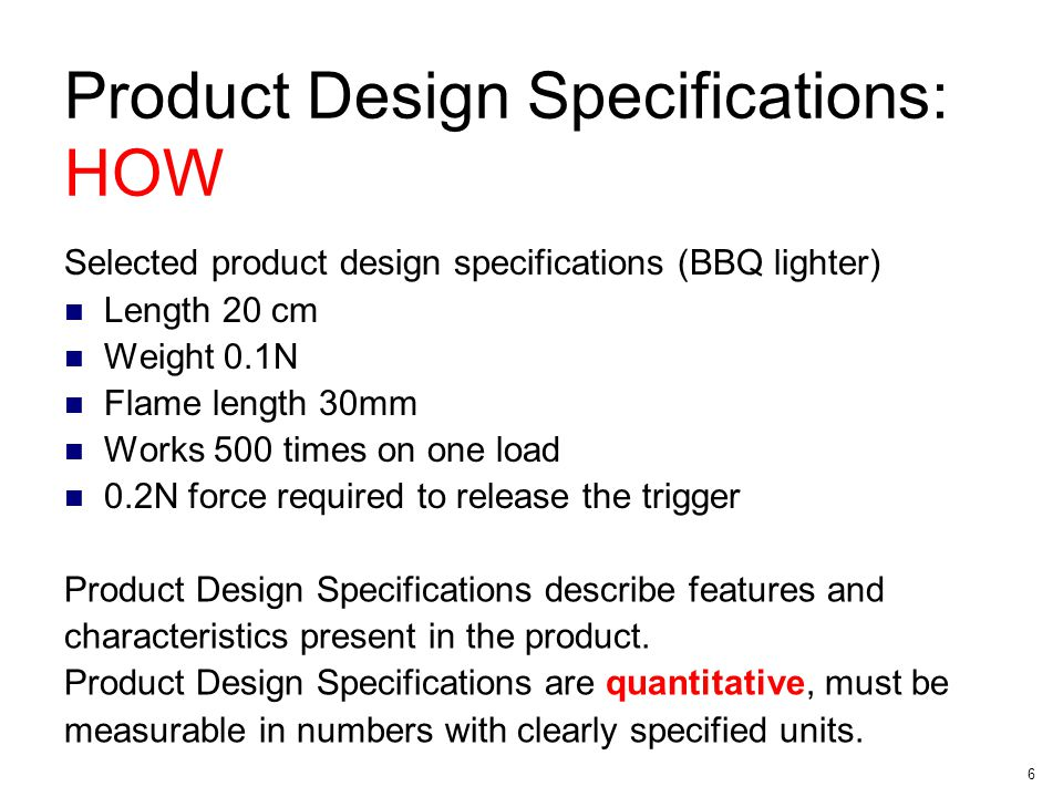 6 Product Design Specifications: HOW Selected product design specifications (BBQ lighter) Length 20 cm Weight 0.1N Flame length 30mm Works 500 times on one load 0.2N force required to release the trigger Product Design Specifications describe features and characteristics present in the product.